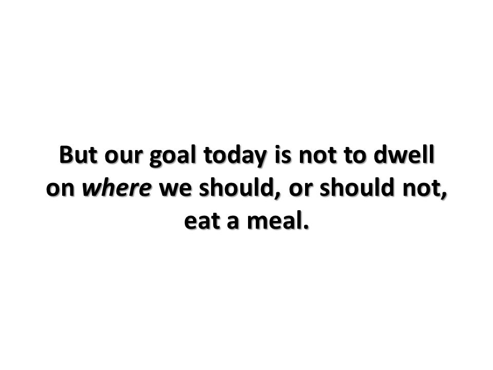 But our goal today is not to dwell on where we should, or should not, eat a meal.