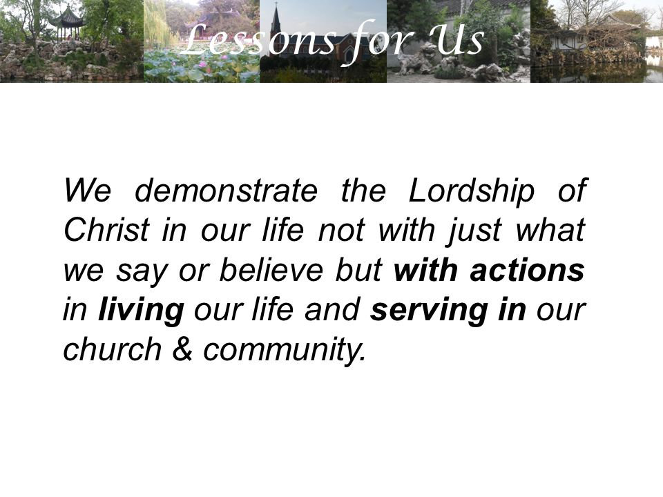 Lessons for Us We demonstrate the Lordship of Christ in our life not with just what we say or believe but with actions in living our life and serving in our church & community.