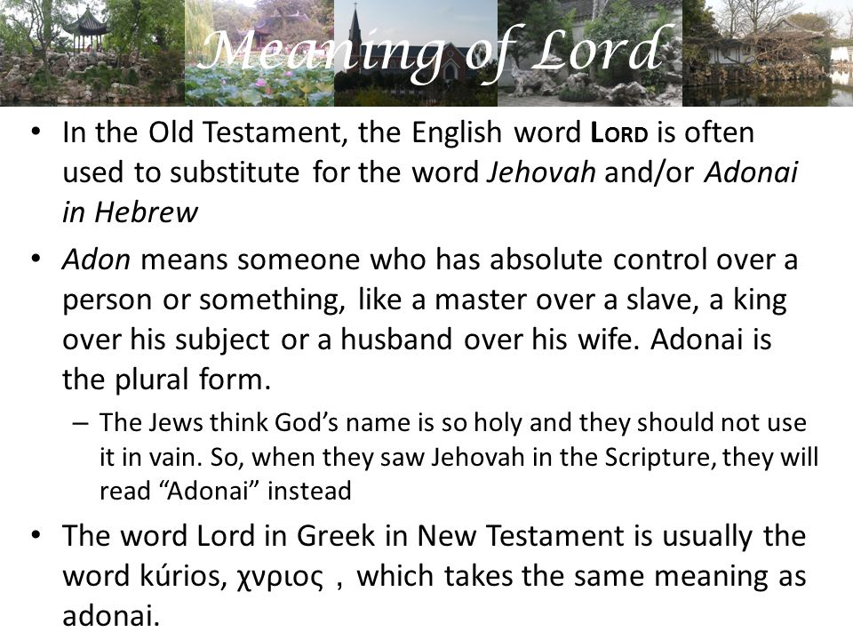 Meaning of Lord In the Old Testament, the English word L ORD is often used to substitute for the word Jehovah and/or Adonai in Hebrew Adon means someone who has absolute control over a person or something, like a master over a slave, a king over his subject or a husband over his wife.