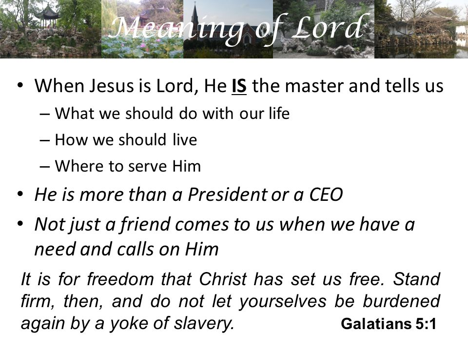 Meaning of Lord When Jesus is Lord, He IS the master and tells us – What we should do with our life – How we should live – Where to serve Him He is more than a President or a CEO Not just a friend comes to us when we have a need and calls on Him It is for freedom that Christ has set us free.