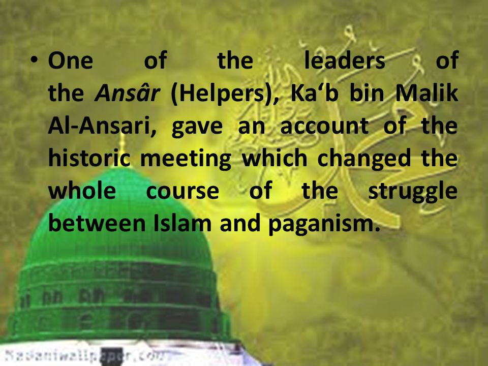 One of the leaders of the Ansâr (Helpers), Ka'b bin Malik Al-Ansari, gave an account of the historic meeting which changed the whole course of the struggle between Islam and paganism.