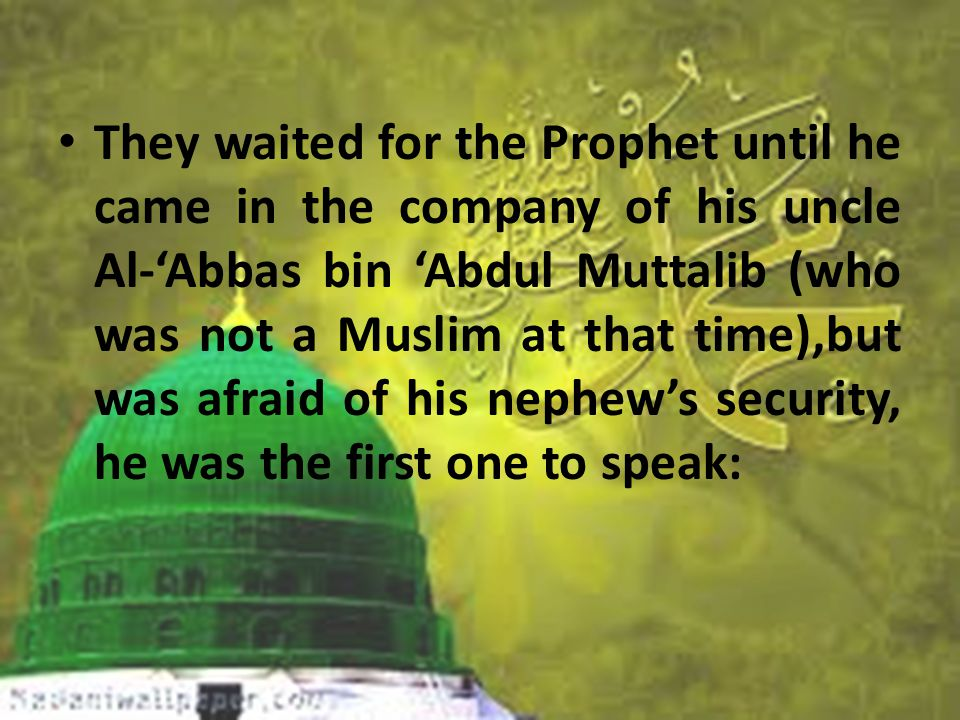 They waited for the Prophet until he came in the company of his uncle Al-'Abbas bin 'Abdul Muttalib (who was not a Muslim at that time),but was afraid of his nephew's security, he was the first one to speak: