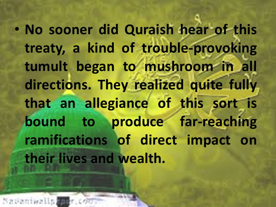 No sooner did Quraish hear of this treaty, a kind of trouble-provoking tumult began to mushroom in all directions.