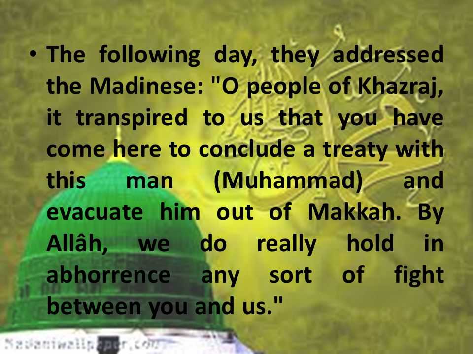 The following day, they addressed the Madinese: O people of Khazraj, it transpired to us that you have come here to conclude a treaty with this man (Muhammad) and evacuate him out of Makkah.
