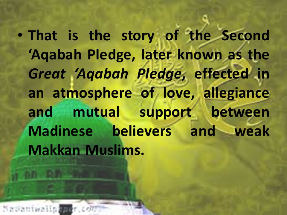 That is the story of the Second 'Aqabah Pledge, later known as the Great 'Aqabah Pledge, effected in an atmosphere of love, allegiance and mutual support between Madinese believers and weak Makkan Muslims.