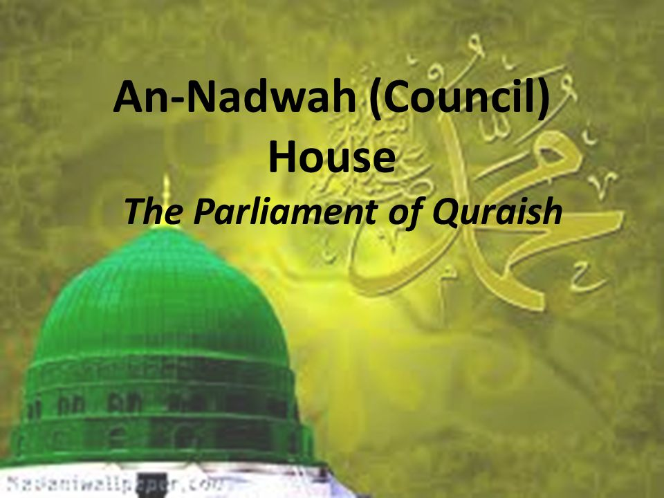 An-Nadwah (Council) House The Parliament of Quraish