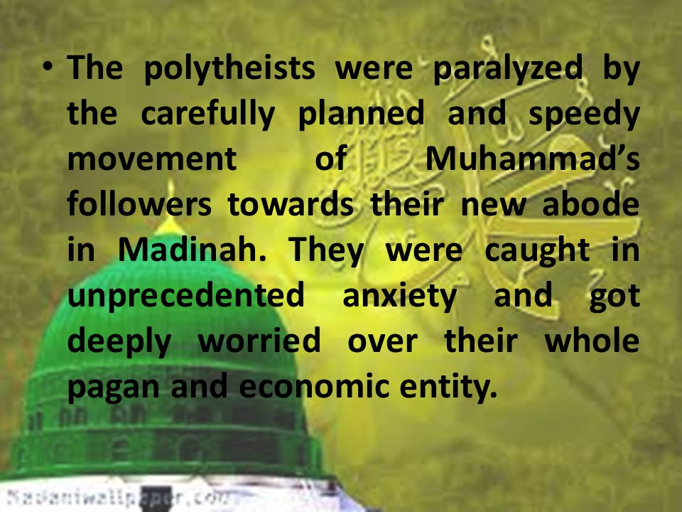 The polytheists were paralyzed by the carefully planned and speedy movement of Muhammad's followers towards their new abode in Madinah.