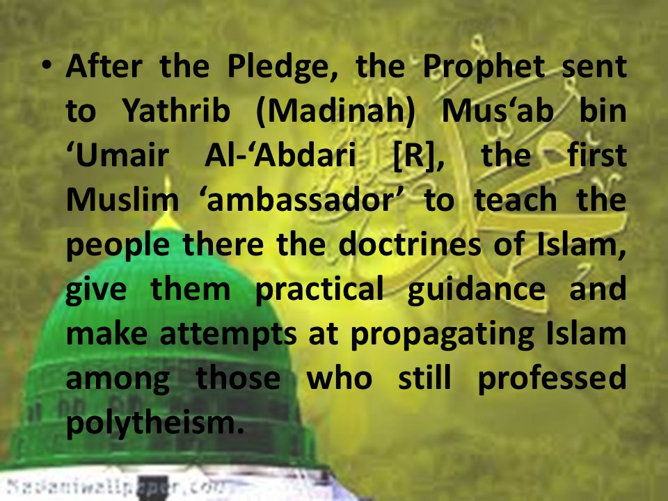 After the Pledge, the Prophet sent to Yathrib (Madinah) Mus'ab bin 'Umair Al-'Abdari [R], the first Muslim 'ambassador' to teach the people there the doctrines of Islam, give them practical guidance and make attempts at propagating Islam among those who still professed polytheism.