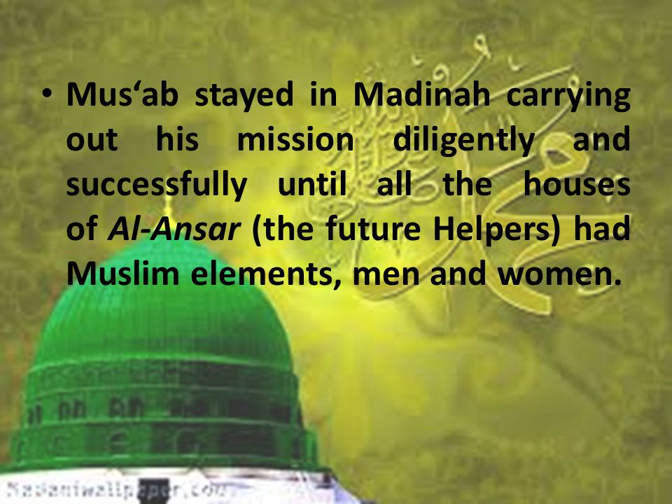Mus'ab stayed in Madinah carrying out his mission diligently and successfully until all the houses of Al-Ansar (the future Helpers) had Muslim elements, men and women.