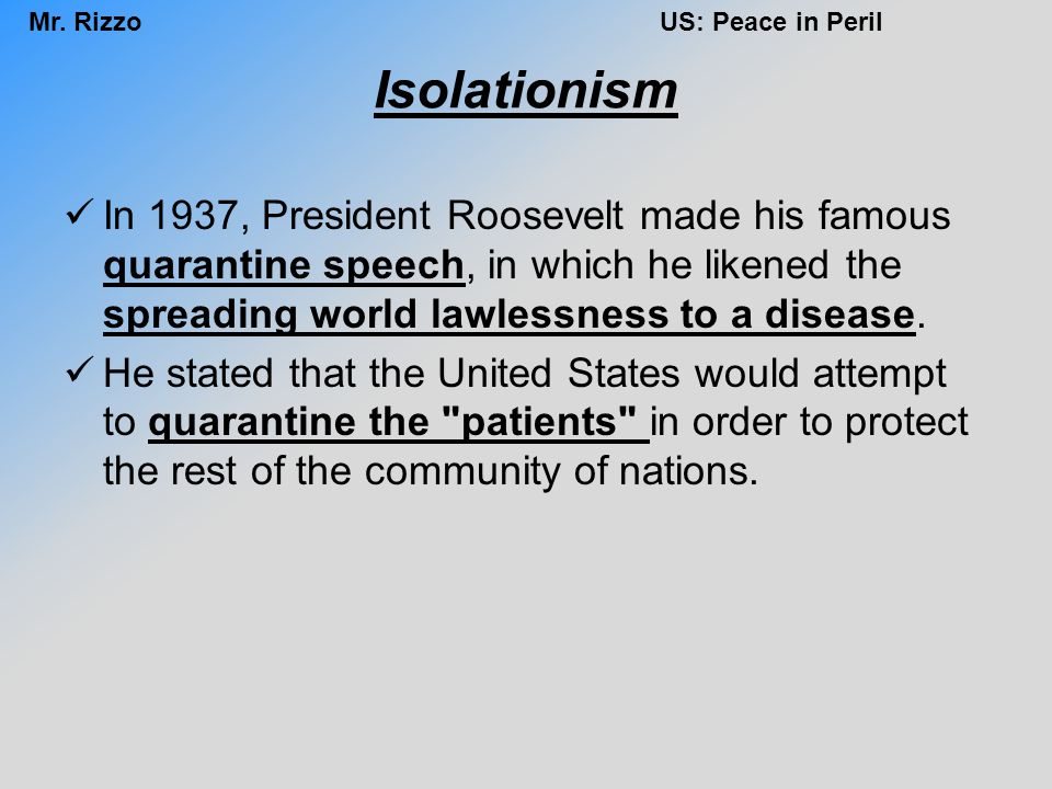 Mr. RizzoUS: Peace in Peril Isolationism In 1937, President Roosevelt made his famous quarantine speech, in which he likened the spreading world lawle