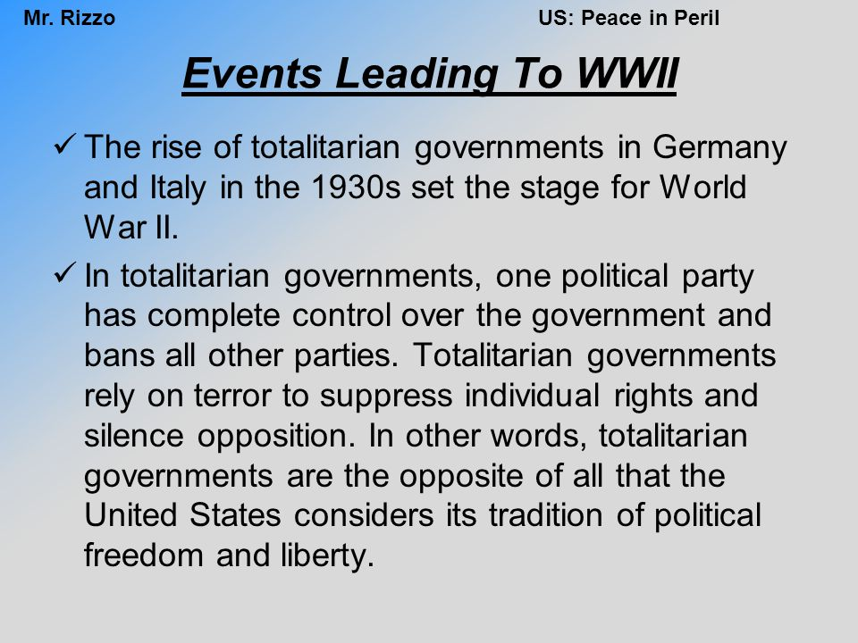 Mr. RizzoUS: Peace in Peril Events Leading To WWII The rise of totalitarian governments in Germany and Italy in the 1930s set the stage for World War