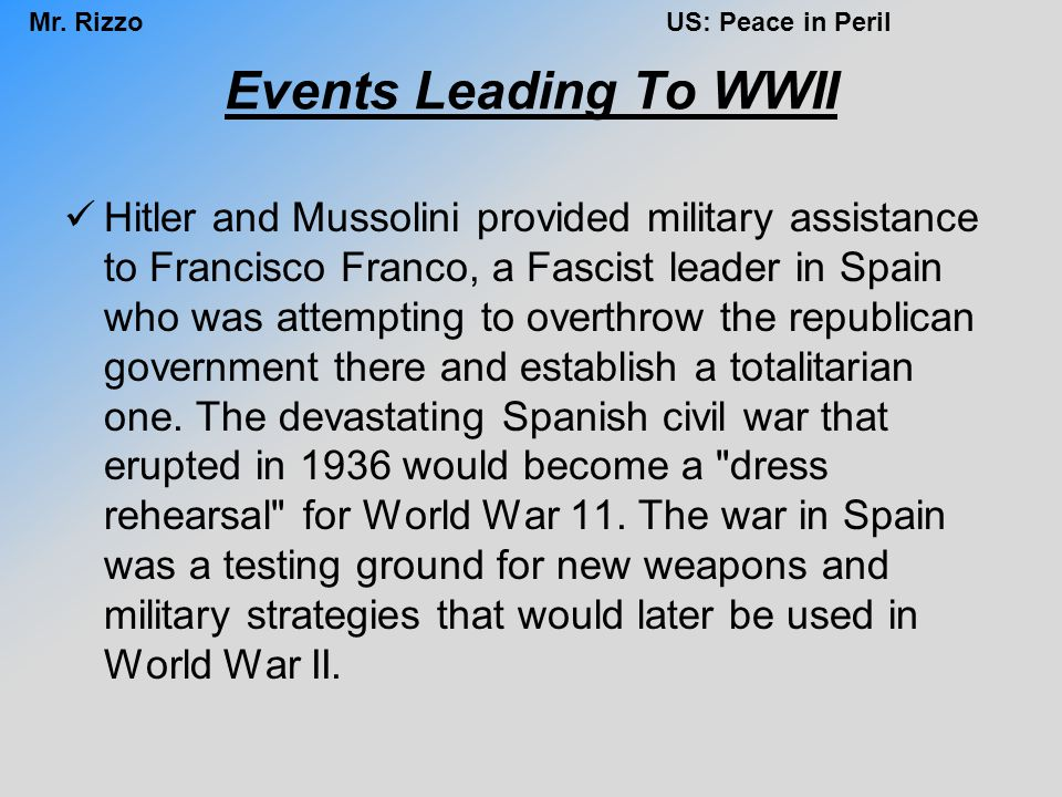 Mr. RizzoUS: Peace in Peril Events Leading To WWII Hitler and Mussolini provided military assistance to Francisco Franco, a Fascist leader in Spain wh