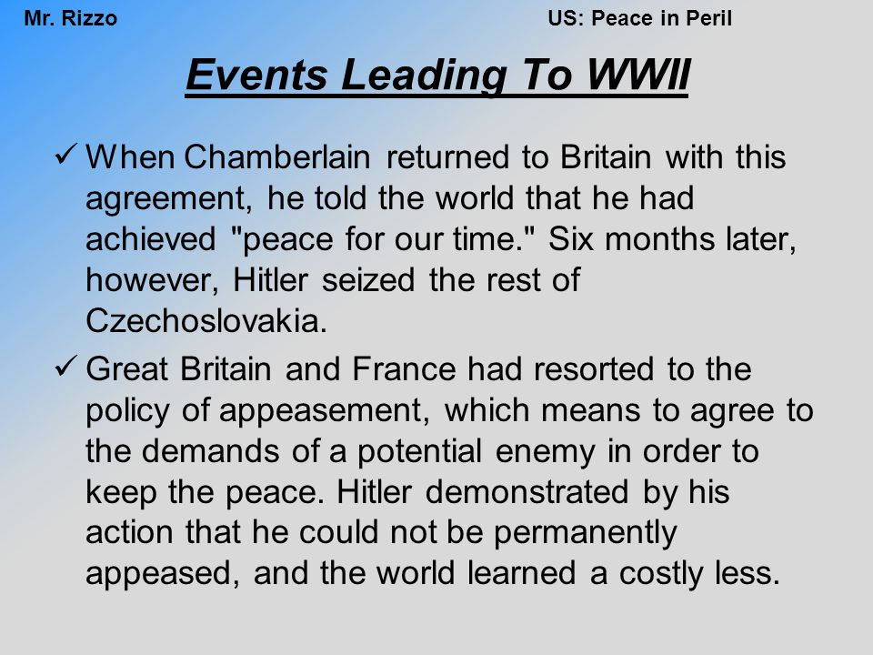 Mr. RizzoUS: Peace in Peril Events Leading To WWII When Chamberlain returned to Britain with this agreement, he told the world that he had achieved