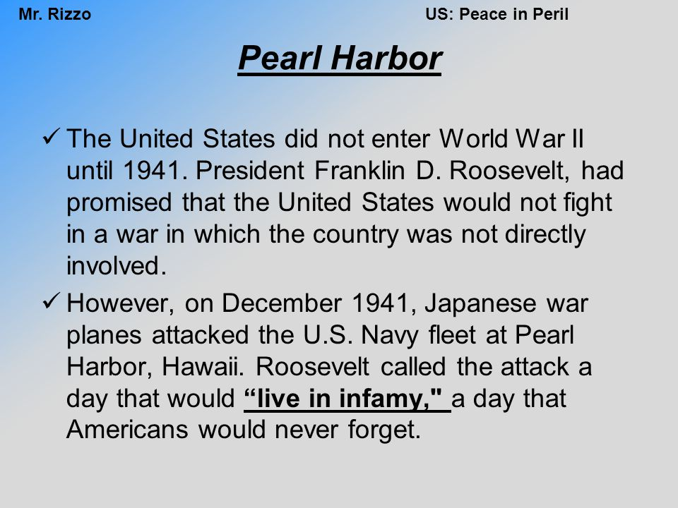 Mr. RizzoUS: Peace in Peril Pearl Harbor The United States did not enter World War II until 1941. President Franklin D. Roosevelt, had promised that t