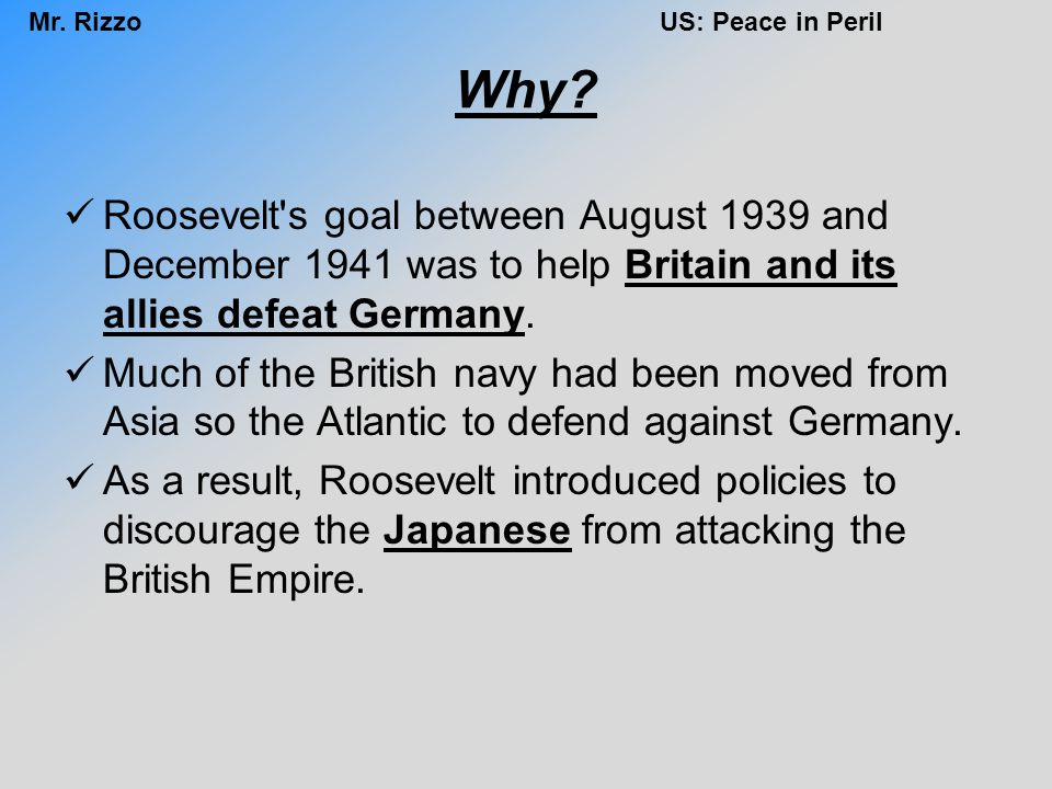 Mr. RizzoUS: Peace in Peril Why? Roosevelt's goal between August 1939 and December 1941 was to help Britain and its allies defeat Germany. Much of the