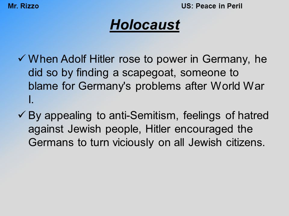 Mr. RizzoUS: Peace in Peril Holocaust When Adolf Hitler rose to power in Germany, he did so by finding a scapegoat, someone to blame for Germany's pro