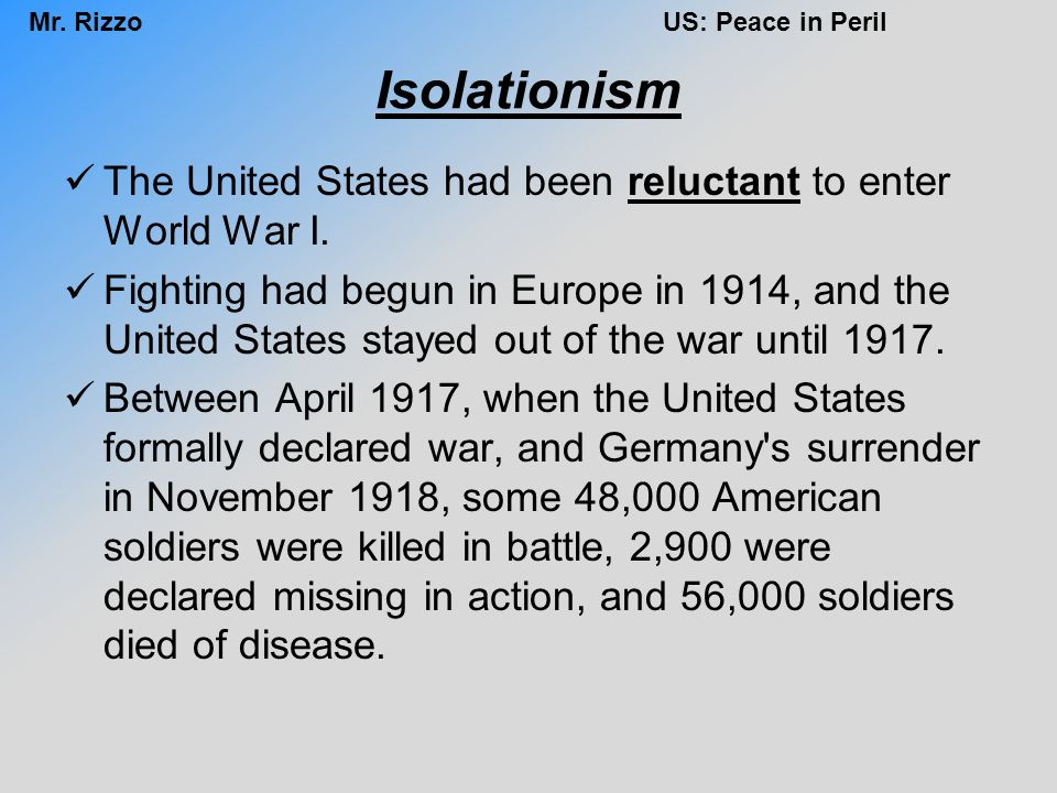 Mr. RizzoUS: Peace in Peril Isolationism The United States had been reluctant to enter World War I. Fighting had begun in Europe in 1914, and the Unit