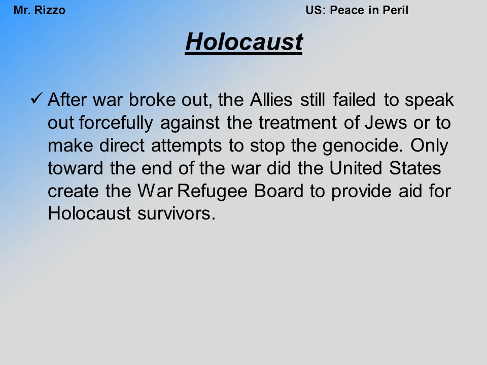 Mr. RizzoUS: Peace in Peril Holocaust After war broke out, the Allies still failed to speak out forcefully against the treatment of Jews or to make di