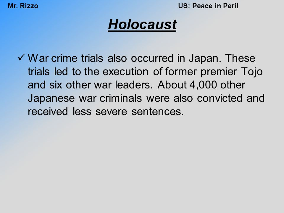 Mr. RizzoUS: Peace in Peril Holocaust War crime trials also occurred in Japan. These trials led to the execution of former premier Tojo and six other