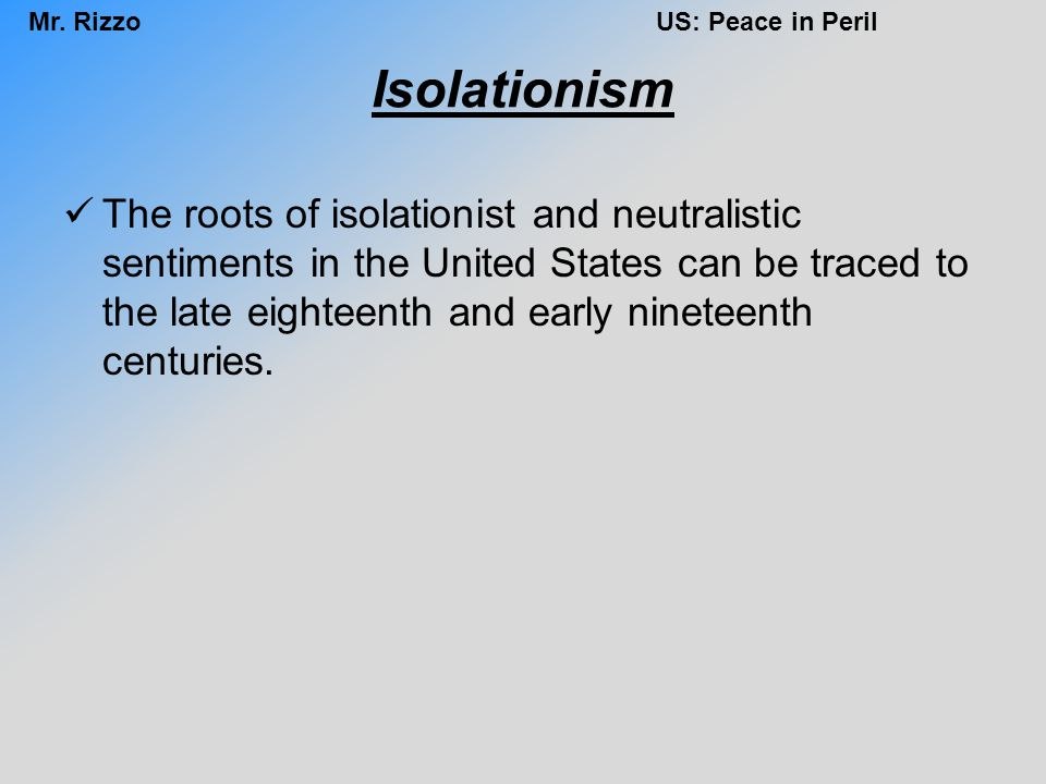 Mr. RizzoUS: Peace in Peril Isolationism The roots of isolationist and neutralistic sentiments in the United States can be traced to the late eighteen