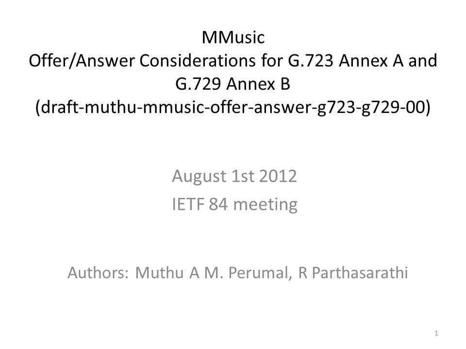 1 MMusic Offer/Answer Considerations for G.723 Annex A and G.729 Annex B (draft-muthu-mmusic-offer-answer-g723-g729-00) Authors: Muthu A M.