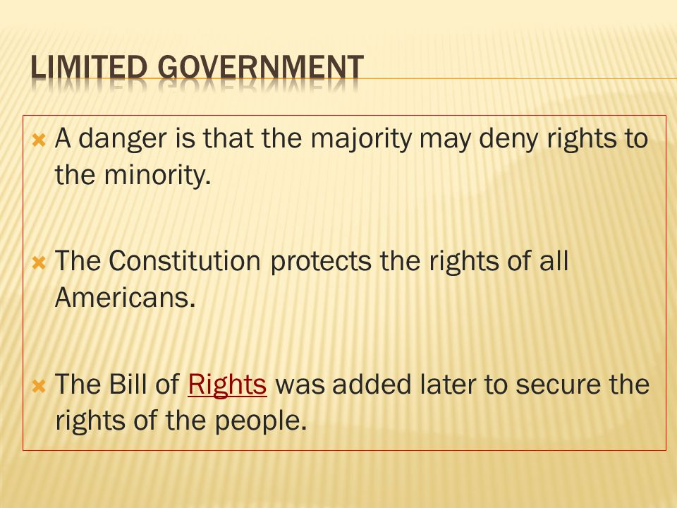  A danger is that the majority may deny rights to the minority.  The Constitution protects the rights of all Americans.  The Bill of Rights was add