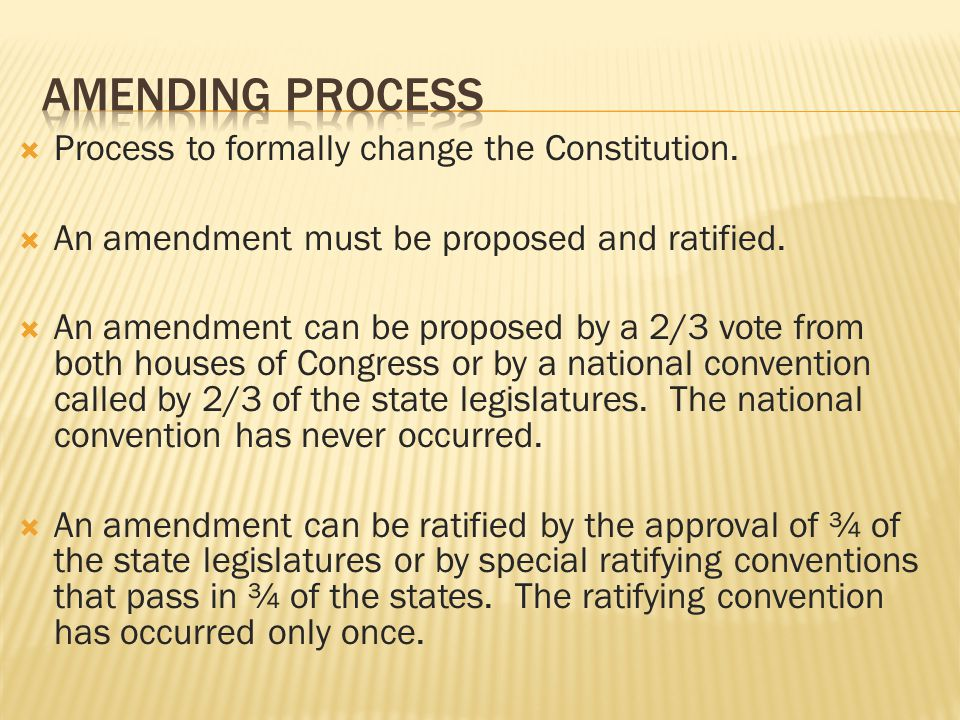  Process to formally change the Constitution.  An amendment must be proposed and ratified.  An amendment can be proposed by a 2/3 vote from both ho