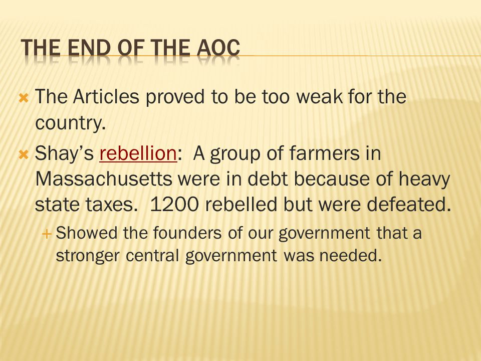  The Articles proved to be too weak for the country.  Shay's rebellion: A group of farmers in Massachusetts were in debt because of heavy state taxe