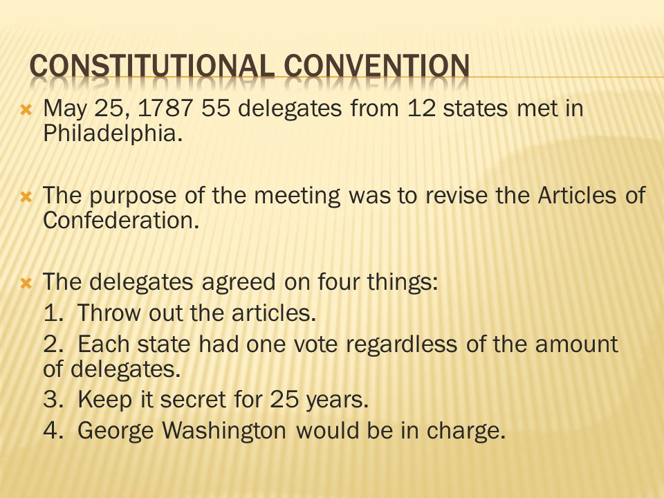  May 25, 1787 55 delegates from 12 states met in Philadelphia.  The purpose of the meeting was to revise the Articles of Confederation.  The delega