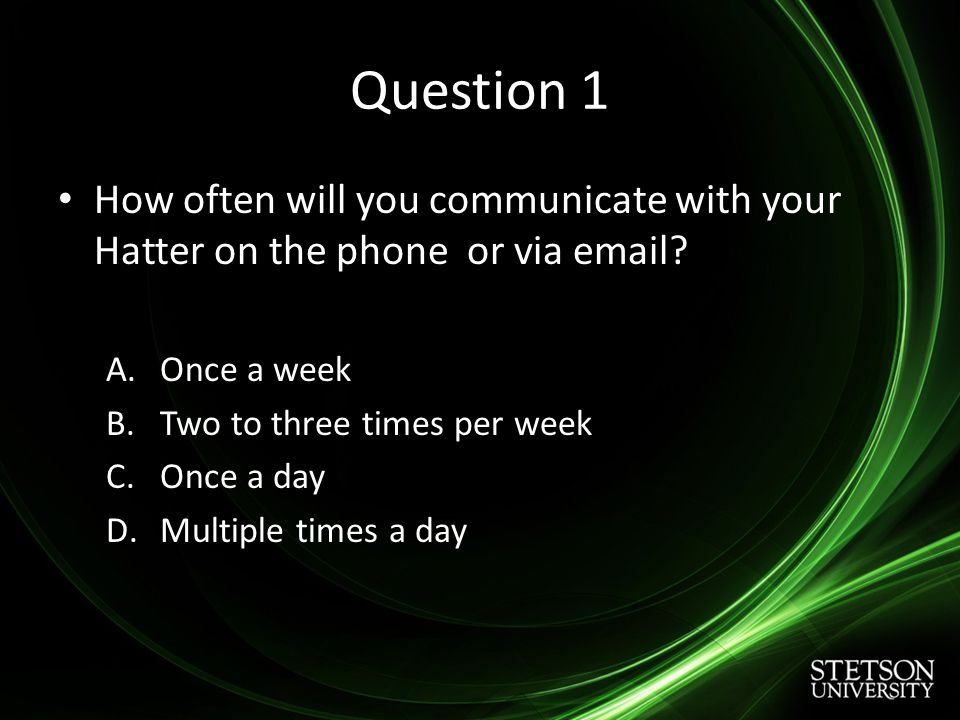 Question 1 How often will you communicate with your Hatter on the phone or via email.