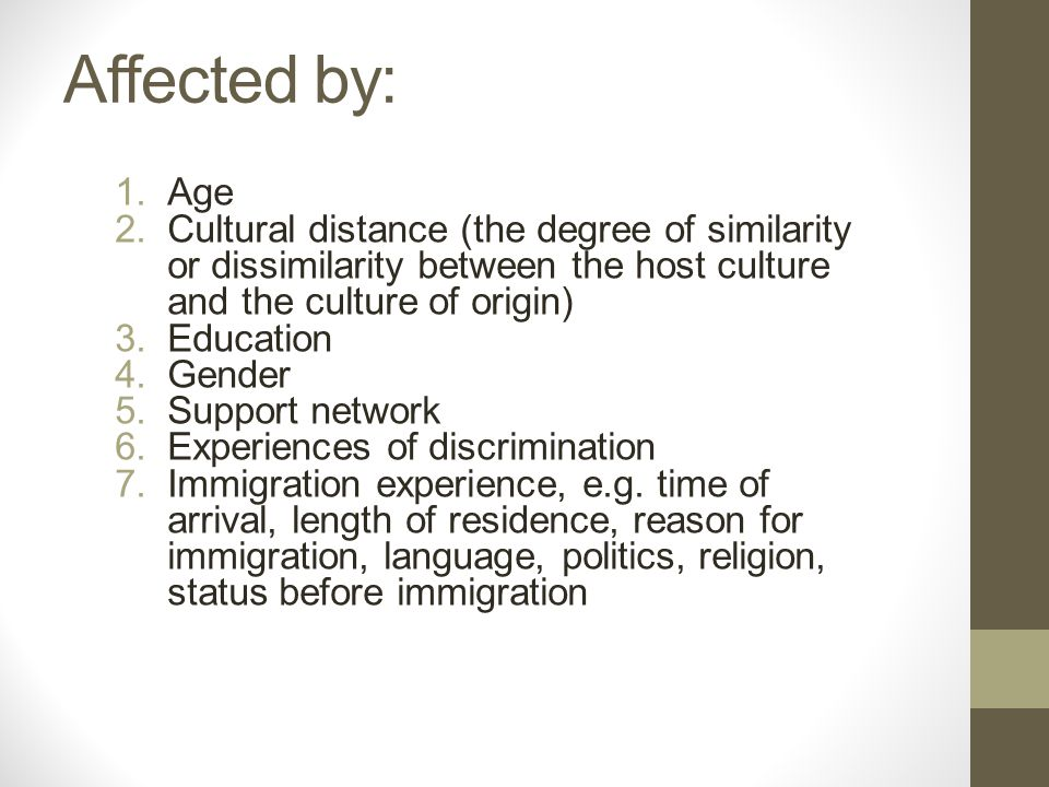 Affected by: 1.Age 2.Cultural distance (the degree of similarity or dissimilarity between the host culture and the culture of origin) 3.Education 4.Gender 5.Support network 6.Experiences of discrimination 7.Immigration experience, e.g.