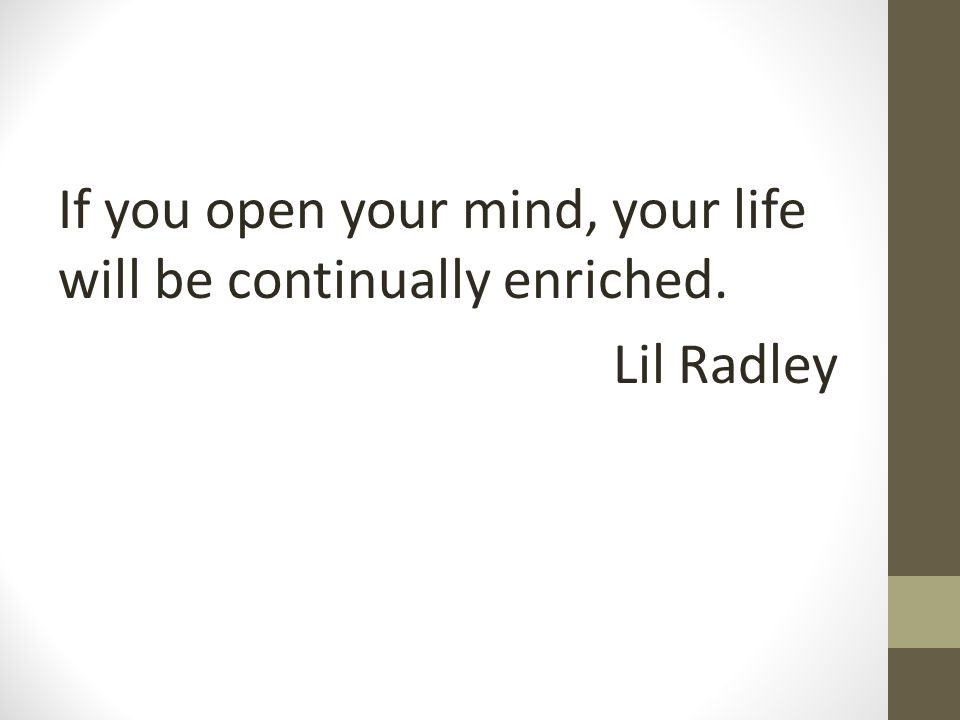 If you open your mind, your life will be continually enriched. Lil Radley