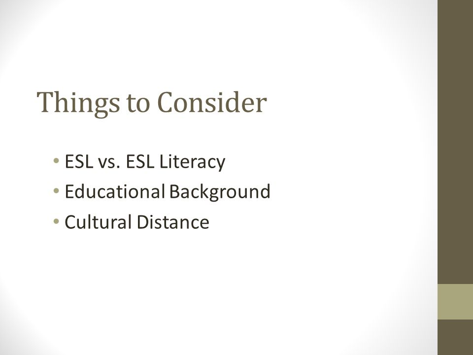 Things to Consider ESL vs. ESL Literacy Educational Background Cultural Distance