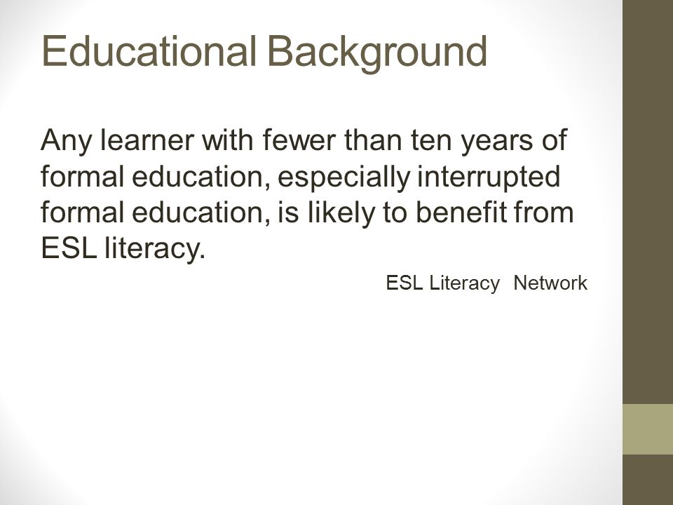 Educational Background Any learner with fewer than ten years of formal education, especially interrupted formal education, is likely to benefit from ESL literacy.