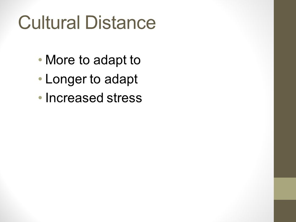 Cultural Distance More to adapt to Longer to adapt Increased stress