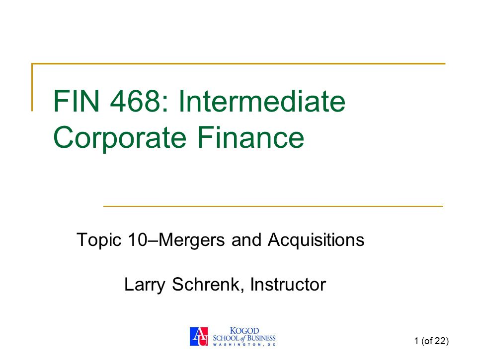 1 (of 22) FIN 468: Intermediate Corporate Finance Topic 10–Mergers and Acquisitions Larry Schrenk, Instructor