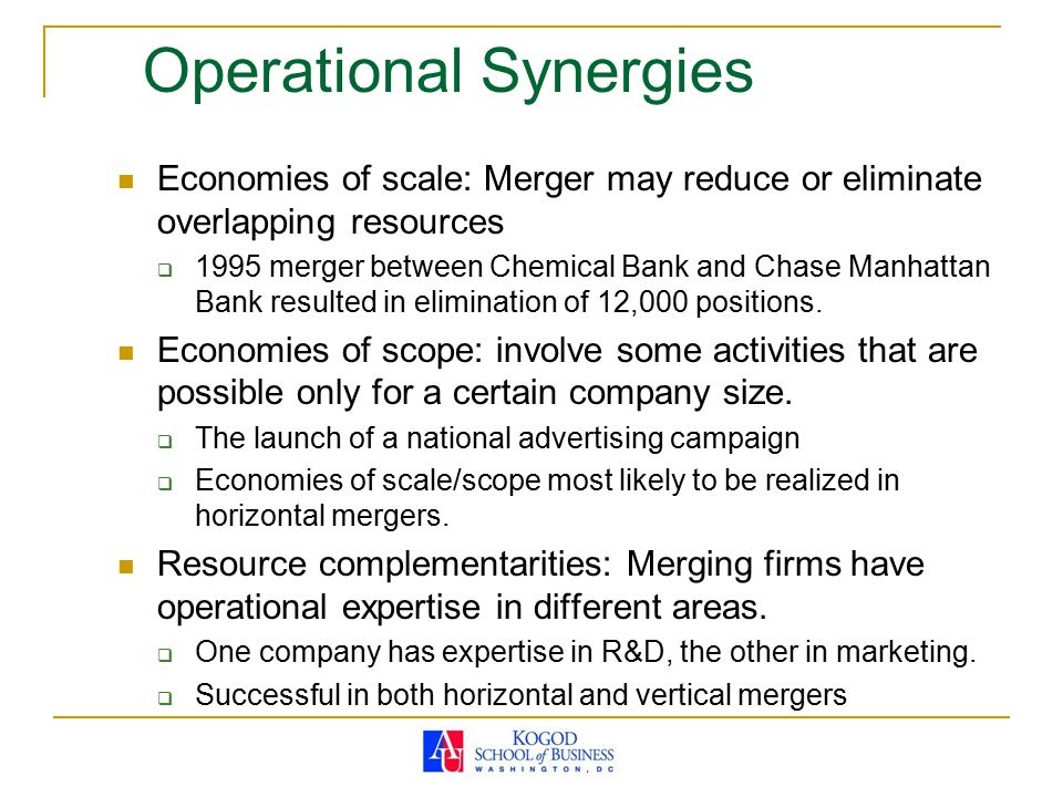 Operational Synergies Economies of scale: Merger may reduce or eliminate overlapping resources  1995 merger between Chemical Bank and Chase Manhattan