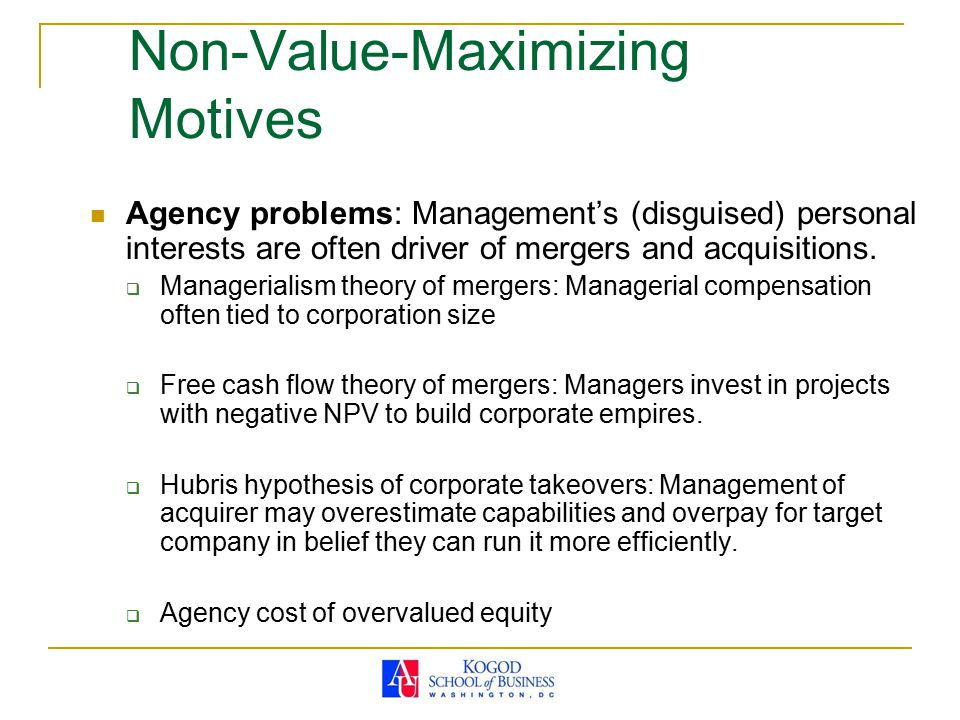 Non-Value-Maximizing Motives Agency problems: Management's (disguised) personal interests are often driver of mergers and acquisitions.  Managerialis