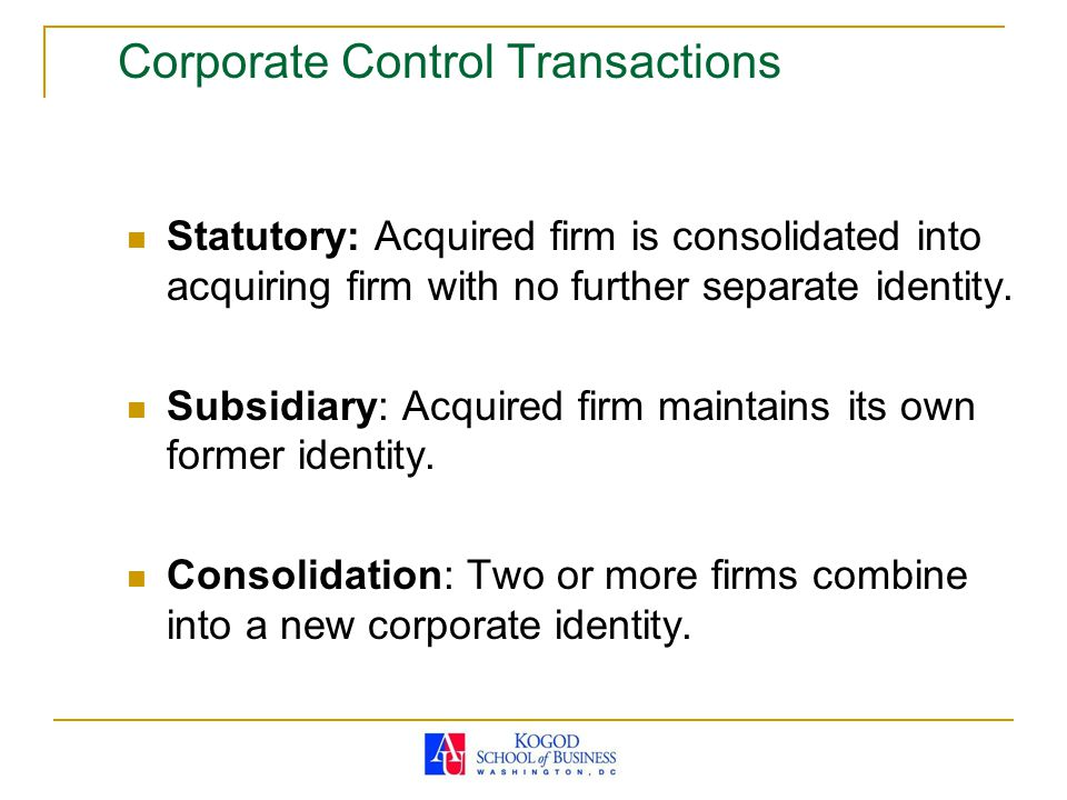 Corporate Control Transactions Statutory: Acquired firm is consolidated into acquiring firm with no further separate identity. Subsidiary: Acquired fi