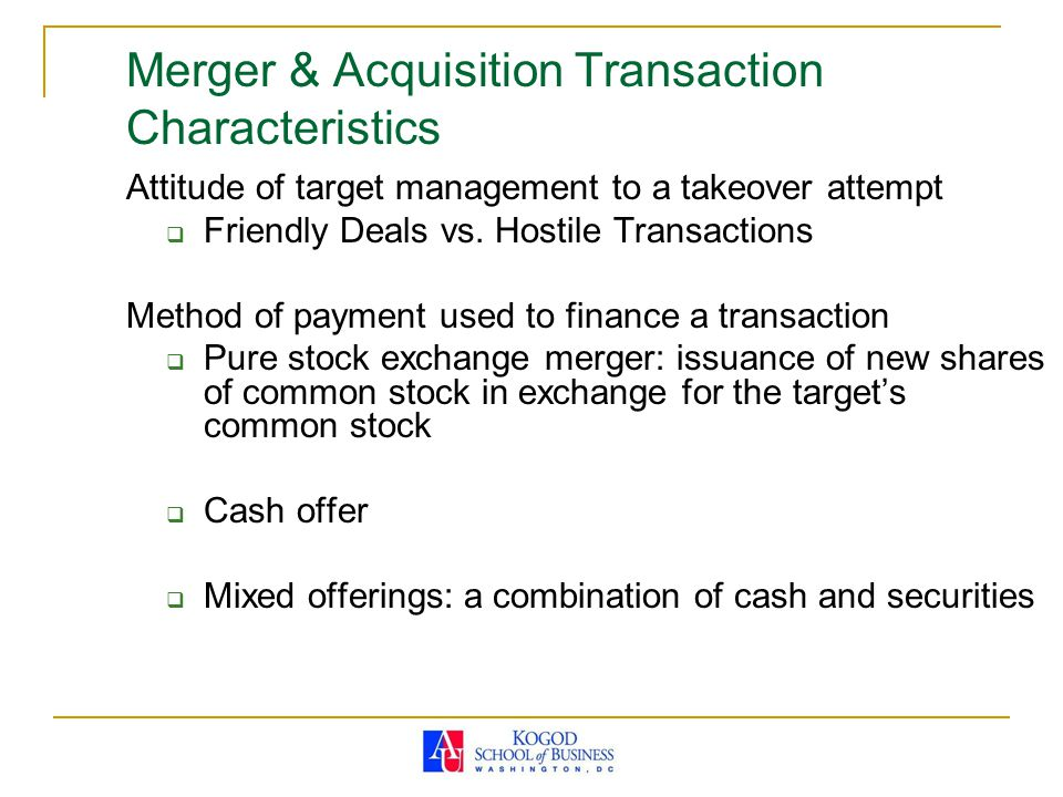 Merger & Acquisition Transaction Characteristics Attitude of target management to a takeover attempt  Friendly Deals vs. Hostile Transactions Method