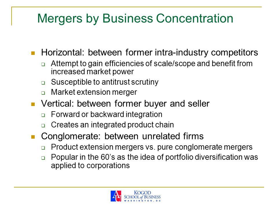 Mergers by Business Concentration Horizontal: between former intra-industry competitors  Attempt to gain efficiencies of scale/scope and benefit from