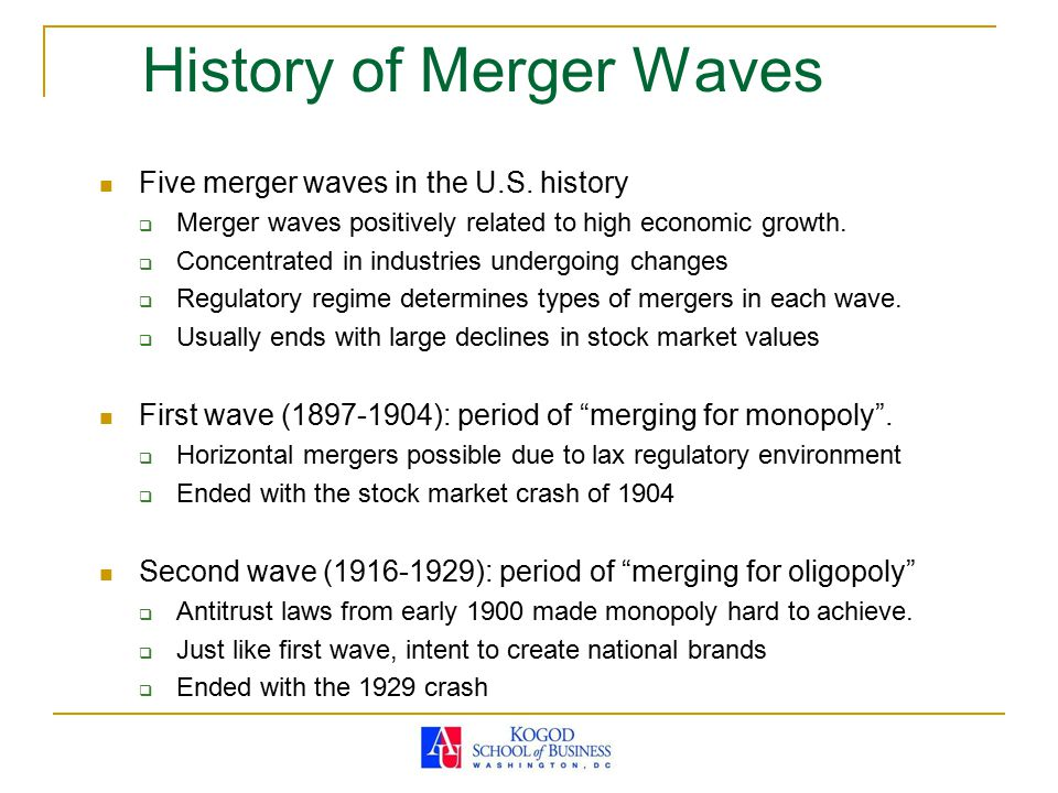 History of Merger Waves Five merger waves in the U.S. history  Merger waves positively related to high economic growth.  Concentrated in industries