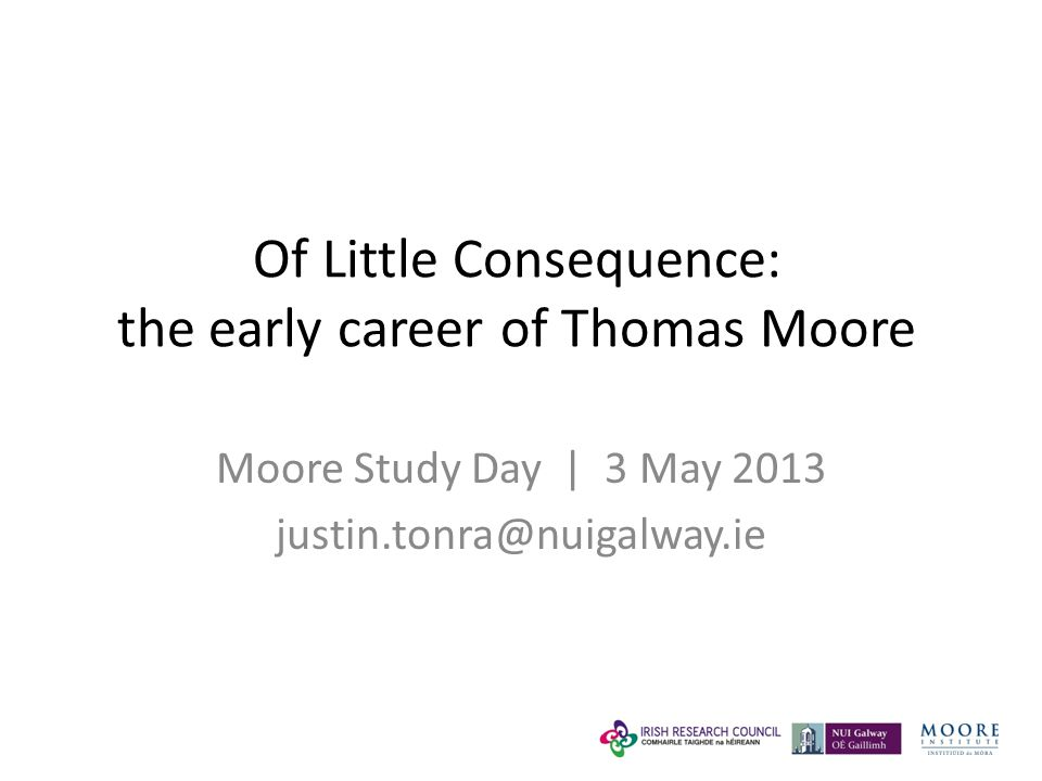 Of Little Consequence: the early career of Thomas Moore Moore Study Day | 3 May 2013 justin.tonra@nuigalway.ie