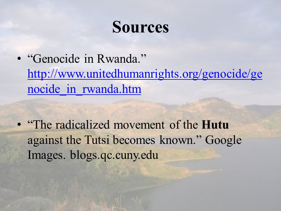 Sources Genocide in Rwanda. http://www.unitedhumanrights.org/genocide/ge nocide_in_rwanda.htm http://www.unitedhumanrights.org/genocide/ge nocide_in_rwanda.htm The radicalized movement of the Hutu against the Tutsi becomes known. Google Images.