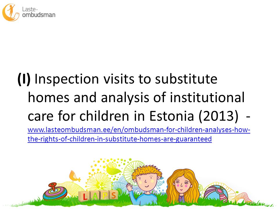 (I) Inspection visits to substitute homes and analysis of institutional care for children in Estonia (2013) - www.lasteombudsman.ee/en/ombudsman-for-c