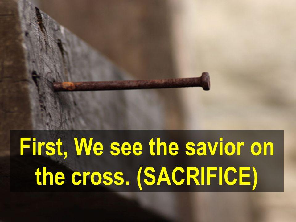 First, We see the savior on the cross. (SACRIFICE)