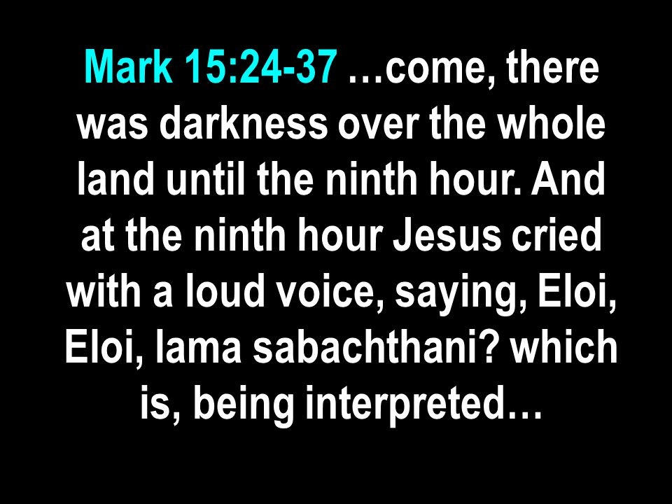 Mark 15:24-37 …come, there was darkness over the whole land until the ninth hour.