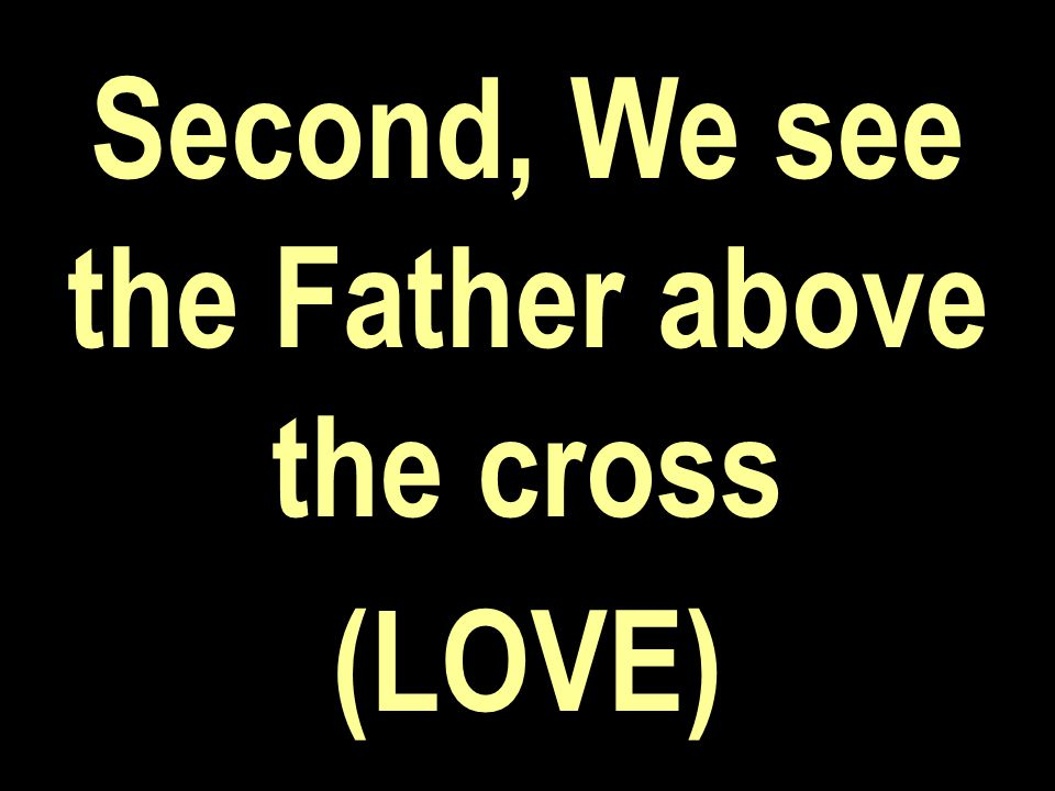 Second, We see the Father above the cross (LOVE)