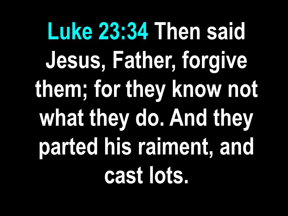 Luke 23:34 Then said Jesus, Father, forgive them; for they know not what they do.
