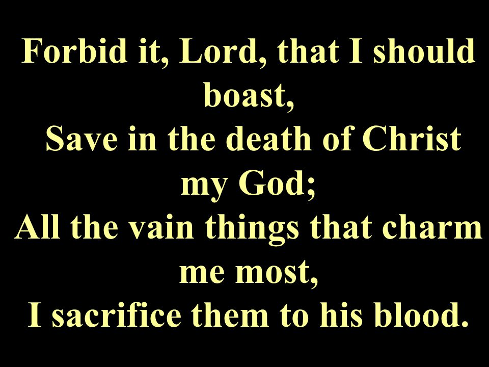 Forbid it, Lord, that I should boast, Save in the death of Christ my God; All the vain things that charm me most, I sacrifice them to his blood.